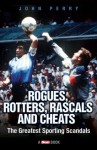 Rogues, Rotters, Rascals and Cheats: The Greatest Sporting Scandals - John Perry