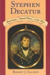 Stephen Decatur: American Naval Hero, 1779-1820 - Robert J. Allison