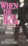 When the Dead Speak - Therese Szymanski