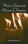 Western Esotericism and Rituals of Initiation - Henrik Bogdan