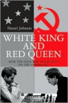White King and Red Queen: How the Cold War Was Fought on the Chessboard - Daniel Johnson