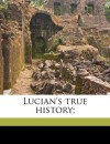 Lucian's True History; - Lucian, Charles Whibley, Francis Hickes