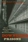 Downsizing Prisons: How to Reduce Crime and End Mass Incarceration - Michael Jacobson