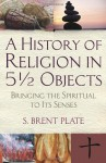 A History of Religion in 5½ Objects: Bringing the Spiritual to Its Senses - S. Brent Plate