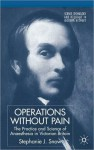 Operations without Pain: The Practice and Science of Anaesthesia in Victorian Britain - Stephanie J. Snow