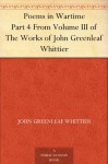 Poems in Wartime Part 4 From Volume III of The Works of John Greenleaf Whittier - John Greenleaf Whittier