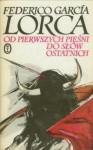 Od pierwszych pieśni do słów ostatnich - Federico García Lorca