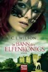 Im Bann des Elfenkönigs: Roman (German Edition) - C.L. Wilson, Britta Evert