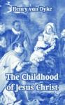 The Childhood of Jesus Christ - Henry van Dyke