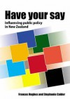 Have Your Say: Influencing Public Policy in New Zealand - Frances Hughes