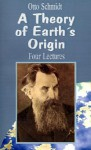 A Theory of Earth's Origin: Four Lectures - Otto Schmidt