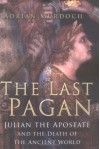 The Last Pagan: Julian The Apostate And The Death Of The Ancient World - Adrian Murdoch