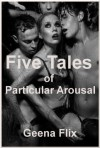 Five Tales of Particular Arousal: Five Erotica Stories Featuring Group Sex, First Anal Sex, First Lesbian Sex, and More - Geena Flix