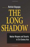 The Long Shadow: Nuclear Weapons and Security in 21st Century Asia - Muthiah Alagappa