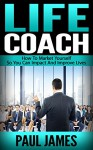 Life Coach: How To Market Yourself So You Can Impact And Improve Lives - Paul James