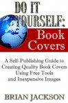 Do It Yourself: Book Covers (A Self-Publishing Guide to Creating Quality Book Covers Using Free Tools and Inexpensive Images) - Brian Jackson