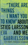 """""""There Are Things I Want You to Know"""" about Stieg Larsson and Me - Eva Gabrielsson, Linda Coverdale, Marie-Françoise Colombani"""