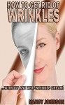 How to get rid of wrinkles: The best way to get rid of wrinkles without any anti-wrinkle cream - Nancy Johnson