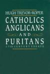 Catholics, Anglicans, and Puritans: Seventeenth-Century Essays - Hugh Trevor-Roper