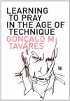 Learning to Pray in the Age of Technique - Gonçalo M. Tavares, Daniel Hahn
