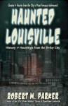 Haunted Louisville: History & Hauntings of the Derby City - Robert Parker