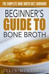 Beginner's Guide To Bone Broth - The Complete Bone Broth Diet Cookbook - Julia Mckenzie