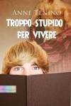 Troppo stupido per vivere - Anne Tenino