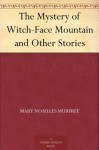 The Mystery of Witch-Face Mountain and Other Stories - Mary Noailles Murfree