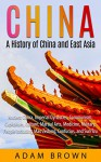 China: A History of China and East Asia: Ancient China, Economy, Communism, Capitalism, Culture, Martial Arts, Medicine, Military, People including Mao ... China, Communism, Capitalism, Economy) - Adam Brown