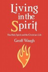 Living in the Spirit: The Holy Spirit and the Christian Life - Geoff Waugh