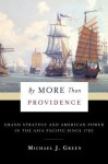 By More Than Providence: Grand Strategy and American Power in the Asia Pacific Since 1783 - Michael J. Green