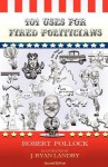 101 Uses for Fired Politicians: Second Edition - Robert Pollock, J. Ryan Landry