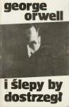 I ślepy by dostrzegł - George Orwell
