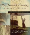 The Invisible Woman: When Only God Sees - A Special Story for Mothers - Nicole Johnson