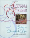 Living a Beautiful Life: 500 Ways to Add Elegance, Order, Beauty and Joy to Every Day of Your Life - Alexandra Stoddard, Pat L. Stewart