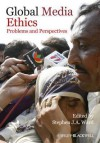 Global Media Ethics: Problems and Perspectives - Stephen Ward