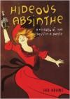 Hideous Absinthe: A History of the Devil in a Bottle - Jad Adams