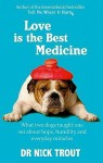 Love Is the Best Medicine: What Two Dogs Taught One Vet about Hope, Humility and Everyday Miracles - Nick Trout
