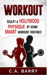 Workout: Sculpt A Hollywood Physique By Using Smart Workout Routines (Fitness, diet, lose weight, weight loss, 6 pack, muscle, strength, strong,toned) - C.A. Barry