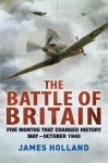 The Battle of Britain: Five Months That Changed History; May-October 1940 - James Holland