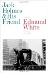 Jack Holmes and His Friend: A Novel - Edmund White