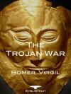 The Trojan War: The Iliad, The Odyssey and The Aeneid - Homer, Virgil