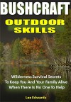 Bushcraft Outdoor Skills: Wilderness Survival Secrets To Keep You And Your Family Alive When There Is No One To Help - Lee Edwards