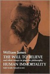 The Will to Believe, Human Immortality, and Other Essays in Popular Philosophy - William James