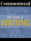 Commonweal on Faith and Writing - Cynthia L. Haven, Paul J. Contino, Valerie Sayers, Bernard Bergonzi, Ralph McInerny, Peter Quinn, Jay Neugeboren, Alice McDermott, Paul Elie