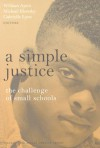 A Simple Justice: The Challenge for Small Schools - William Ayers, Bill Ayers, Michael Klonsky