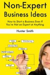 Non-Expert Business Ideas: How to Start a Business Even If You're Not an Expert at Anything (2 Book Bundle) - Hunter Smith