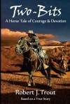 Two-Bits: A Horse Tale of Courage & Devotion: Based on a True Story - Robert J. Trout