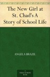 The New Girl at St. Chad's A Story of School Life - Angela Brazil