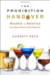The Prohibition Hangover: Alcohol in America from Demon Rum to Cult Cabernet - Garrett Peck